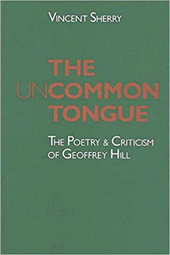 The Uncommon Tongue The Poetry and Criticism of Geoffrey Hill