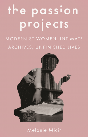 The Passion Projects: Modernist Women, Intimate Archives, Unfinished Lives